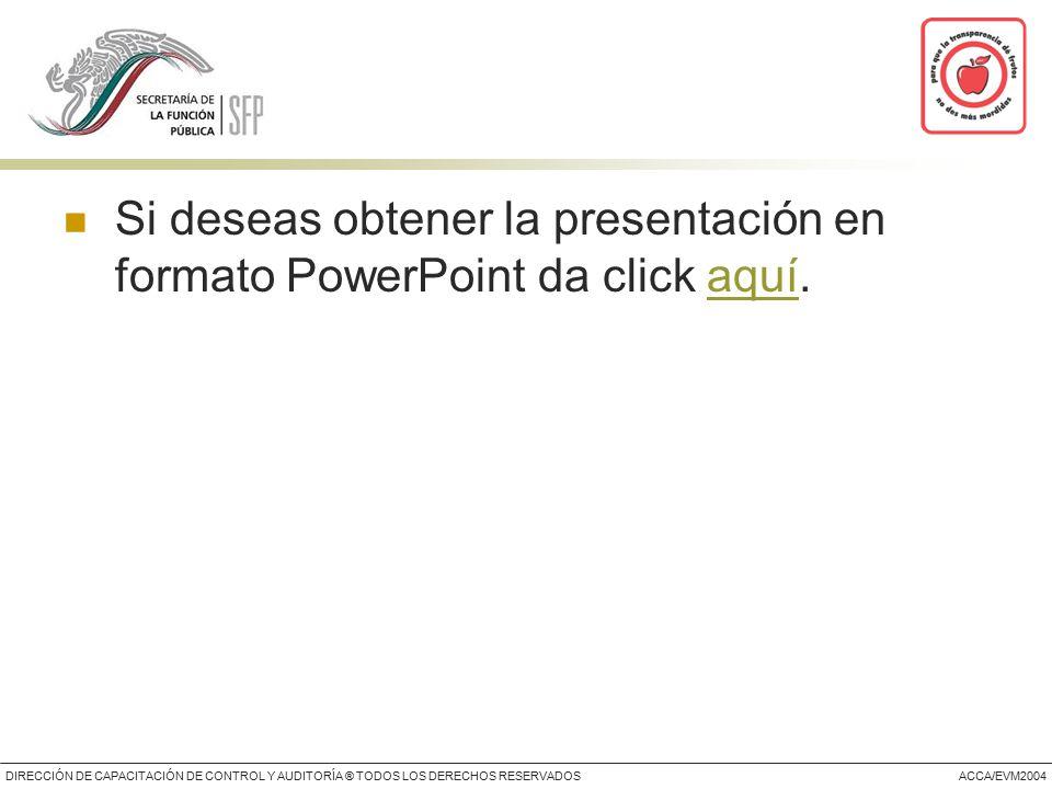 DIRECCIÓN DE CAPACITACIÓN DE CONTROL Y AUDITORÍA ® TODOS LOS DERECHOS RESERVADOSACCA/EVM2004 Si deseas obtener la presentación en formato PowerPoint da click aquí.aquí