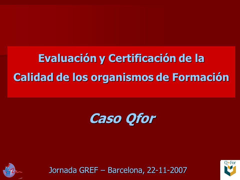 Jornada GREF – Barcelona, 22-11-2007 Evaluación y Certificación de la Calidad de los organismos de Formación Caso Qfor