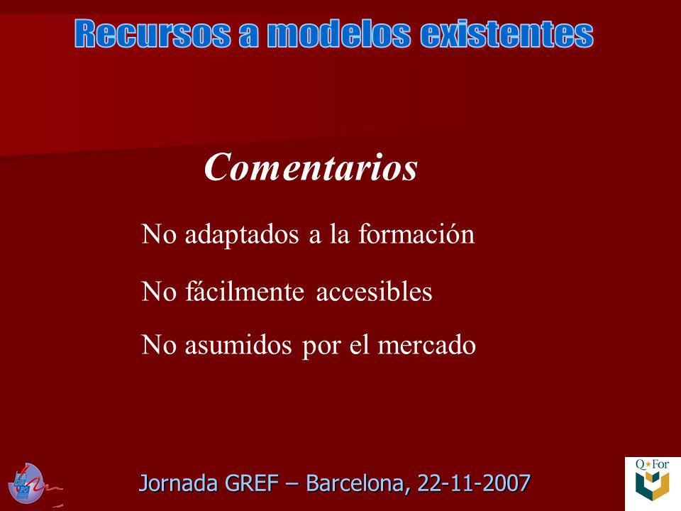 Jornada GREF – Barcelona, 22-11-2007 Comentarios No adaptados a la formación No fácilmente accesibles No asumidos por el mercado