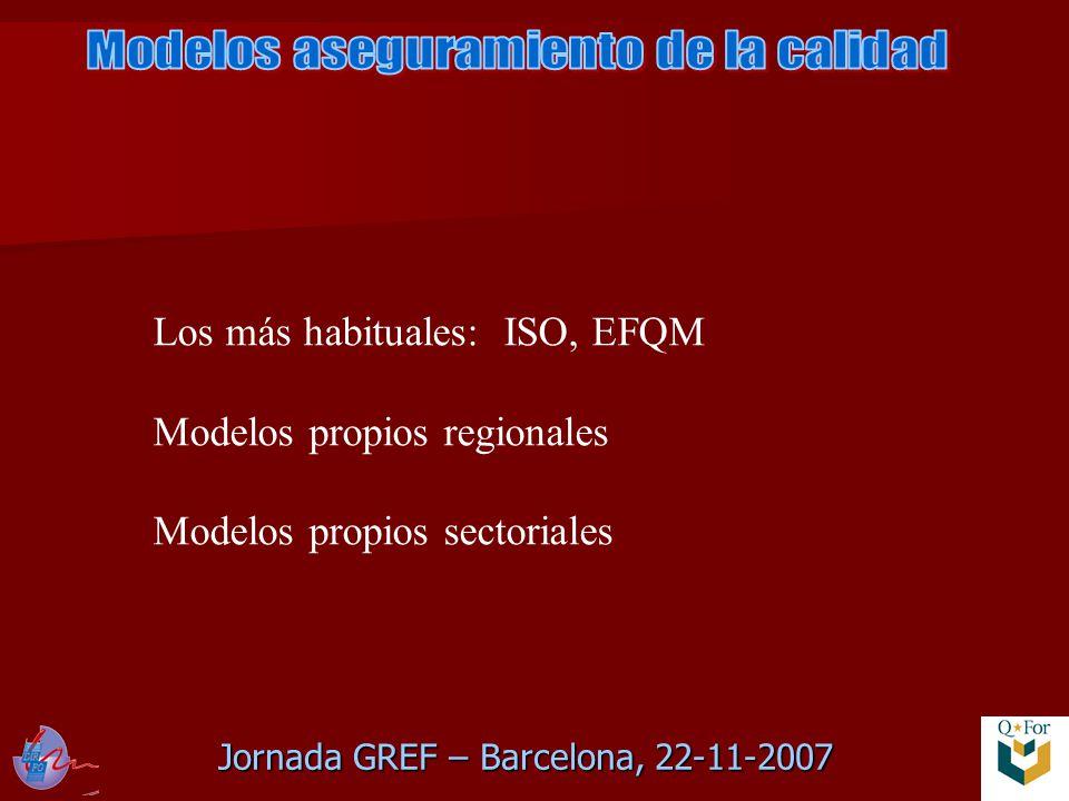 Jornada GREF – Barcelona, 22-11-2007 Los más habituales: ISO, EFQM Modelos propios regionales Modelos propios sectoriales