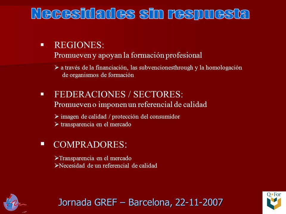 Jornada GREF – Barcelona, 22-11-2007  REGIONES: Promueven y apoyan la formación profesional  a través de la financiación, las subvencionesthrough y la homologación de organismos de formación  FEDERACIONES / SECTORES: Promueven o imponen un referencial de calidad  imagen de calidad / protección del consumidor  transparencia en el mercado  COMPRADORES :  Transparencia en el mercado  Necesidad de un referencial de calidad
