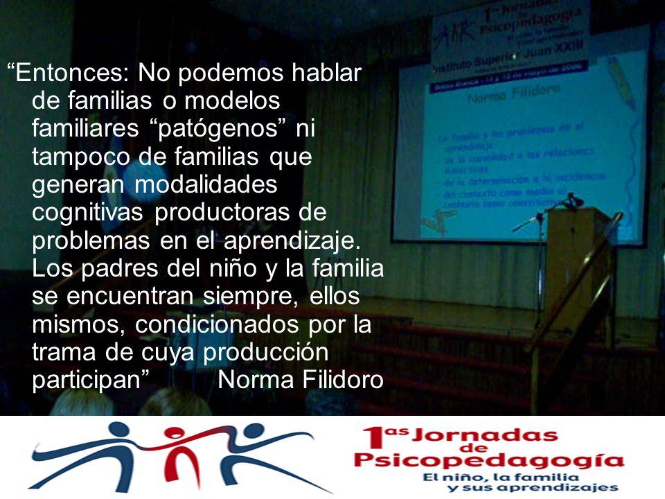 Entonces: No podemos hablar de familias o modelos familiares patógenos ni tampoco de familias que generan modalidades cognitivas productoras de problemas en el aprendizaje.