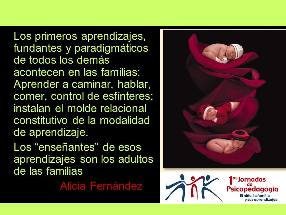 Los primeros aprendizajes, fundantes y paradigmáticos de todos los demás acontecen en las familias: Aprender a caminar, hablar, comer, control de esfínteres; instalan el molde relacional constitutivo de la modalidad de aprendizaje.
