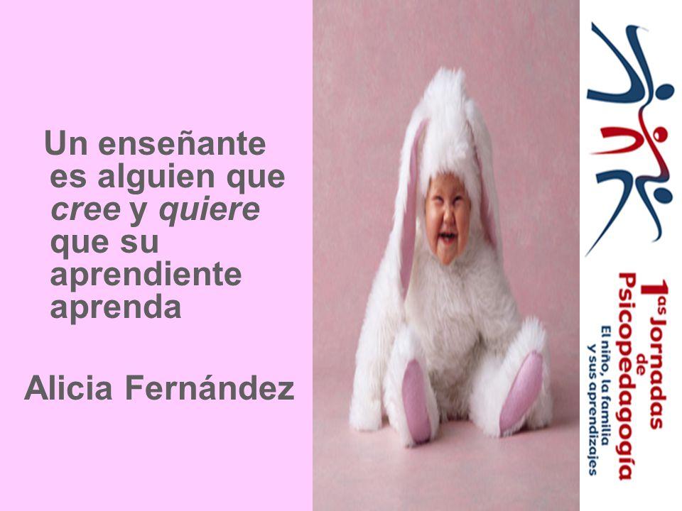 Un enseñante es alguien que cree y quiere que su aprendiente aprenda Alicia Fernández