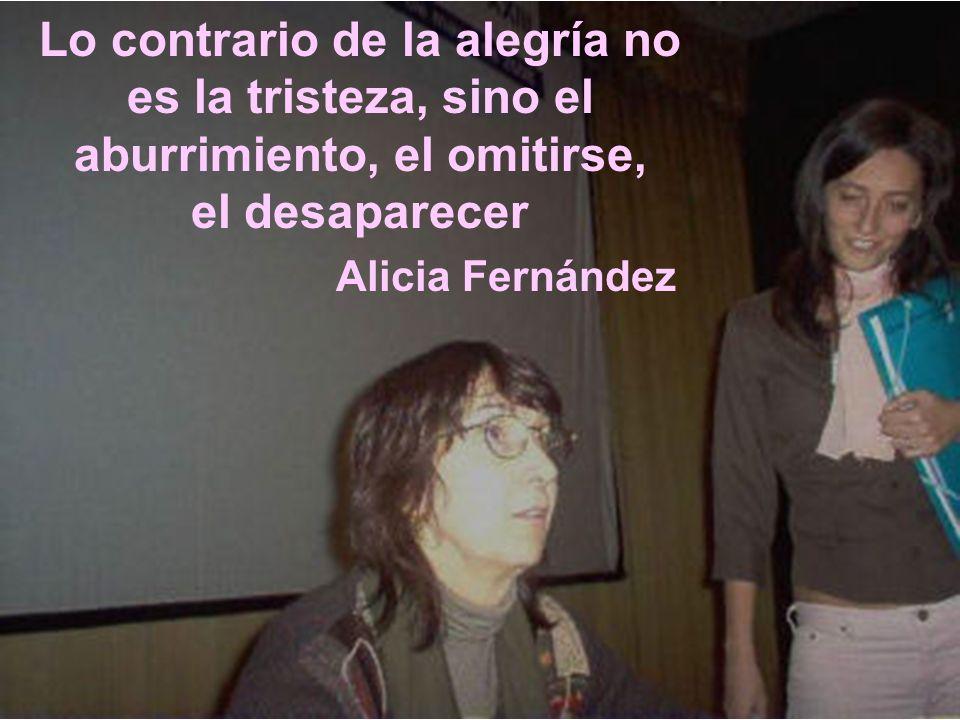 Lo contrario de la alegría no es la tristeza, sino el aburrimiento, el omitirse, el desaparecer Alicia Fernández