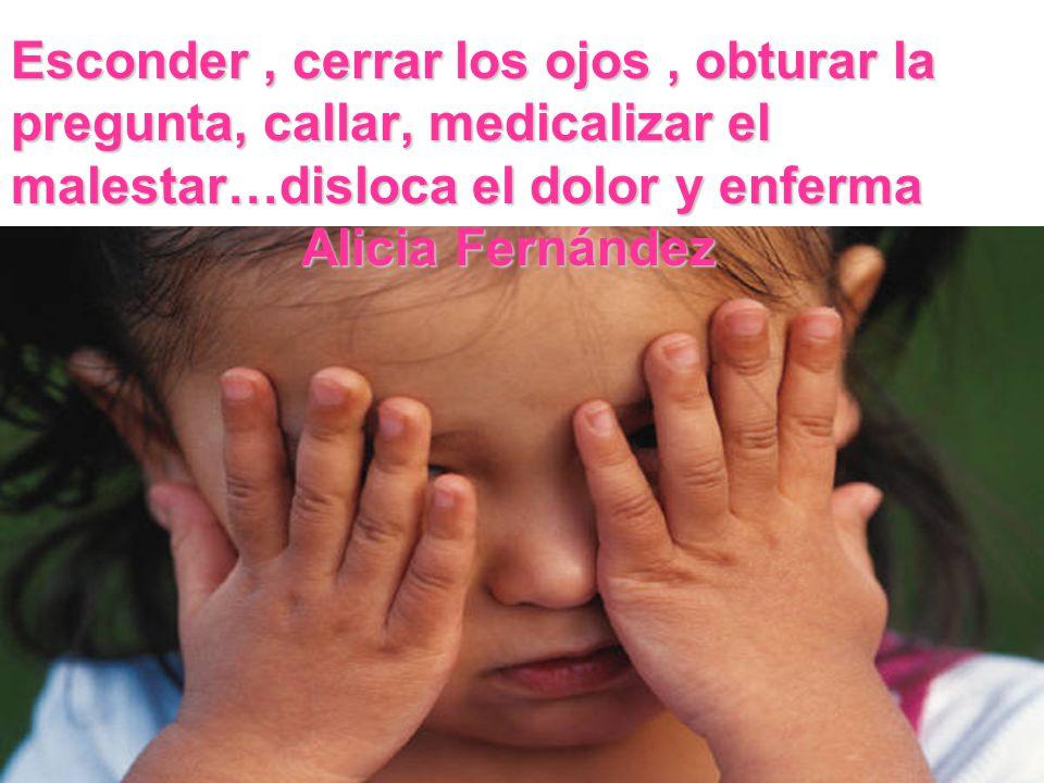 Esconder, cerrar los ojos, obturar la pregunta, callar, medicalizar el malestar…disloca el dolor y enferma Alicia Fernández