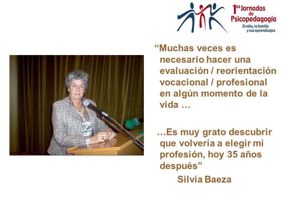 Muchas veces es necesario hacer una evaluación / reorientación vocacional / profesional en algún momento de la vida … …Es muy grato descubrir que volvería a elegir mi profesión, hoy 35 años después Silvia Baeza