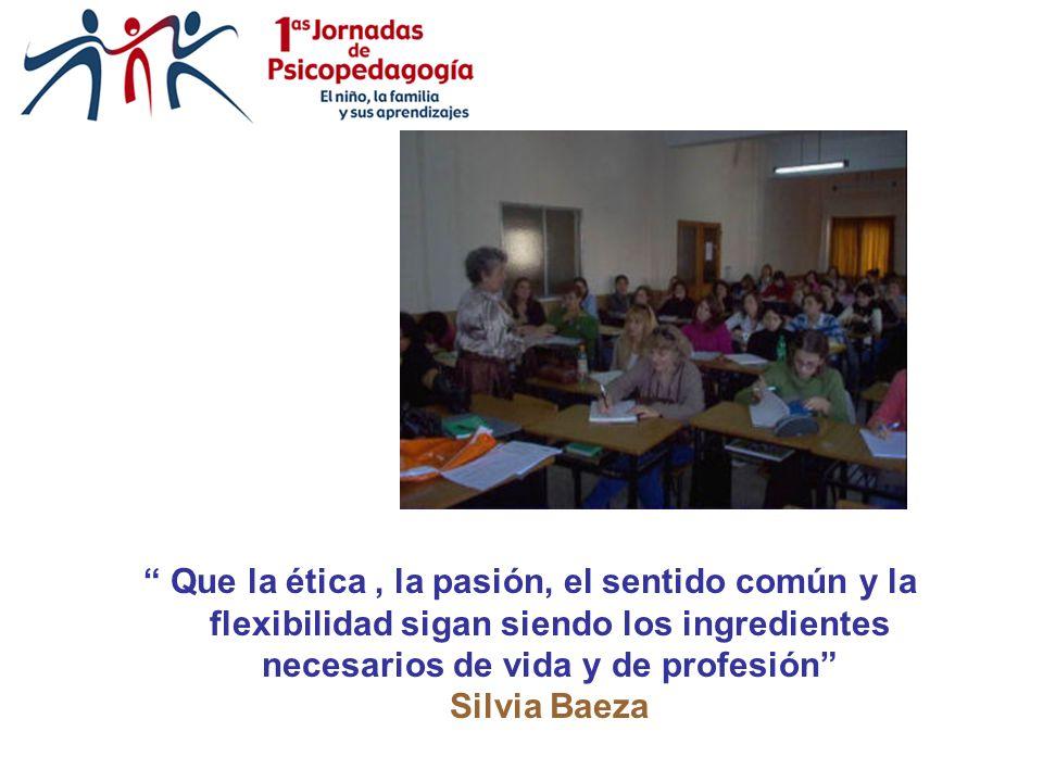 Que la ética, la pasión, el sentido común y la flexibilidad sigan siendo los ingredientes necesarios de vida y de profesión Silvia Baeza