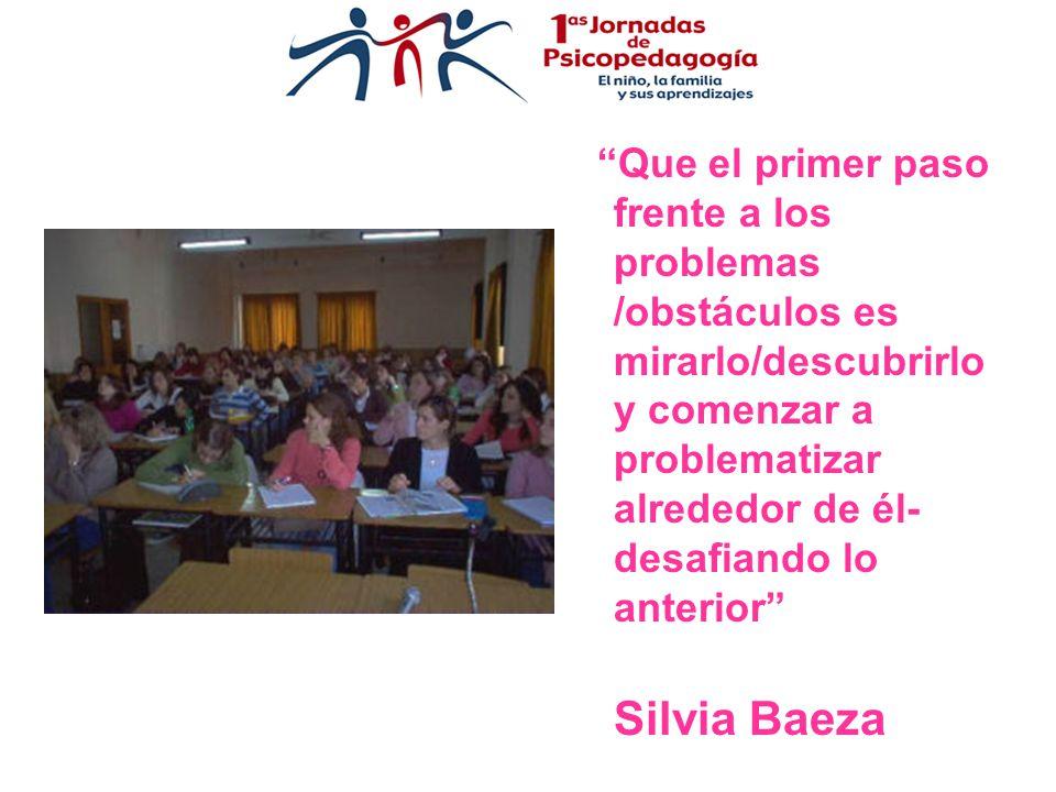 Que el primer paso frente a los problemas /obstáculos es mirarlo/descubrirlo y comenzar a problematizar alrededor de él- desafiando lo anterior Silvia Baeza