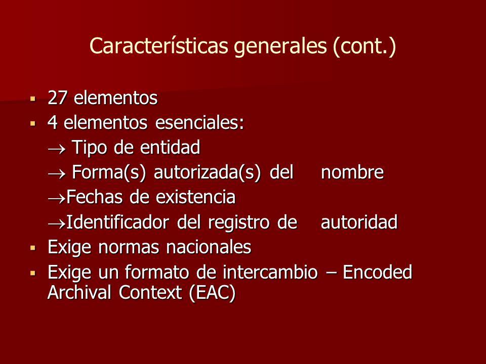 Características generales (cont.)  27 elementos  4 elementos esenciales:  Tipo de entidad  Forma(s) autorizada(s) del nombre  Fechas de existencia  Identificador del registro de autoridad  Exige normas nacionales  Exige un formato de intercambio – Encoded Archival Context (EAC)