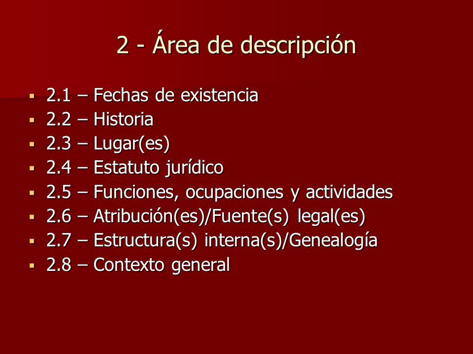 2 - Área de descripción  2.1 – Fechas de existencia  2.2 – Historia  2.3 – Lugar(es)  2.4 – Estatuto jurídico  2.5 – Funciones, ocupaciones y actividades  2.6 – Atribución(es)/Fuente(s) legal(es)  2.7 – Estructura(s) interna(s)/Genealogía  2.8 – Contexto general