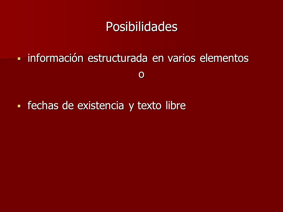 Posibilidades  información estructurada en varios elementos o  fechas de existencia y texto libre