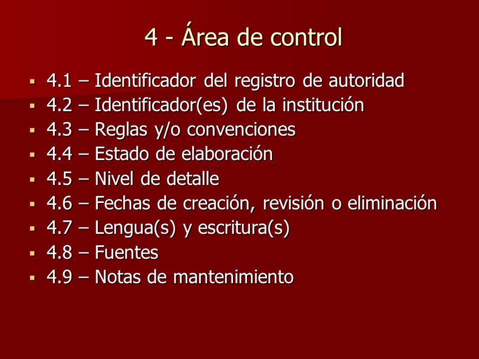 4 - Área de control  4.1 – Identificador del registro de autoridad  4.2 – Identificador(es) de la institución  4.3 – Reglas y/o convenciones  4.4 – Estado de elaboración  4.5 – Nivel de detalle  4.6 – Fechas de creación, revisión o eliminación  4.7 – Lengua(s) y escritura(s)  4.8 – Fuentes  4.9 – Notas de mantenimiento