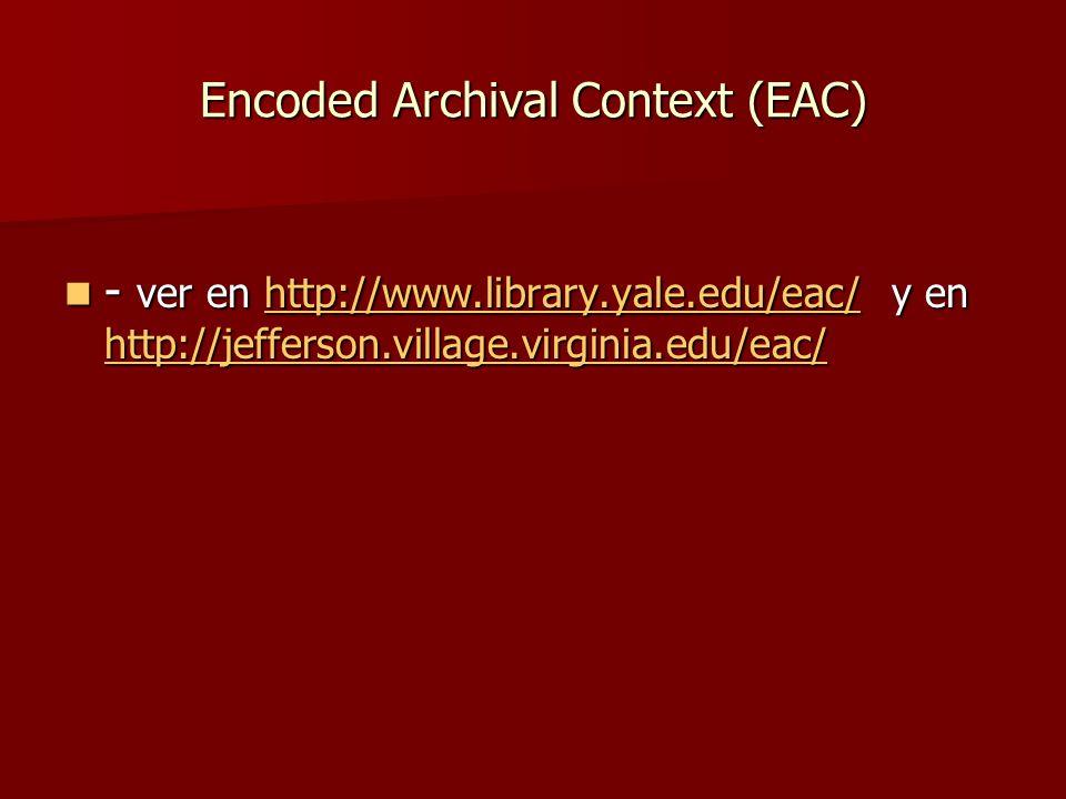 Encoded Archival Context (EAC) - ver en http://www.library.yale.edu/eac/ y en http://jefferson.village.virginia.edu/eac/ - ver en http://www.library.yale.edu/eac/ y en http://jefferson.village.virginia.edu/eac/http://www.library.yale.edu/eac/ http://jefferson.village.virginia.edu/eac/http://www.library.yale.edu/eac/ http://jefferson.village.virginia.edu/eac/