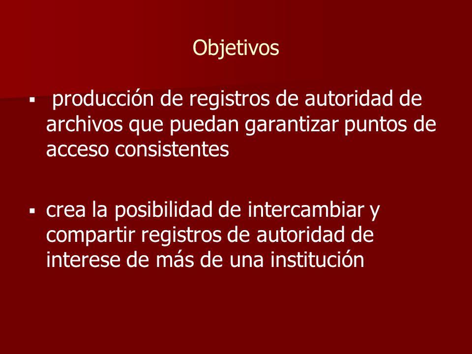 Objetivos   producción de registros de autoridad de archivos que puedan garantizar puntos de acceso consistentes   crea la posibilidad de intercambiar y compartir registros de autoridad de interese de más de una institución