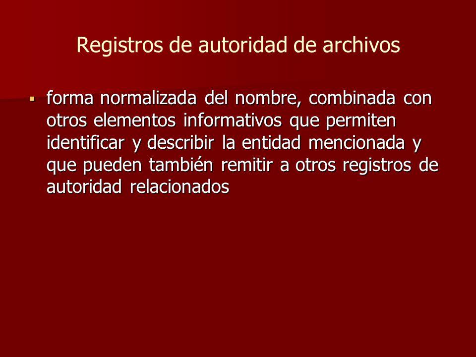 Registros de autoridad de archivos  forma normalizada del nombre, combinada con otros elementos informativos que permiten identificar y describir la entidad mencionada y que pueden también remitir a otros registros de autoridad relacionados