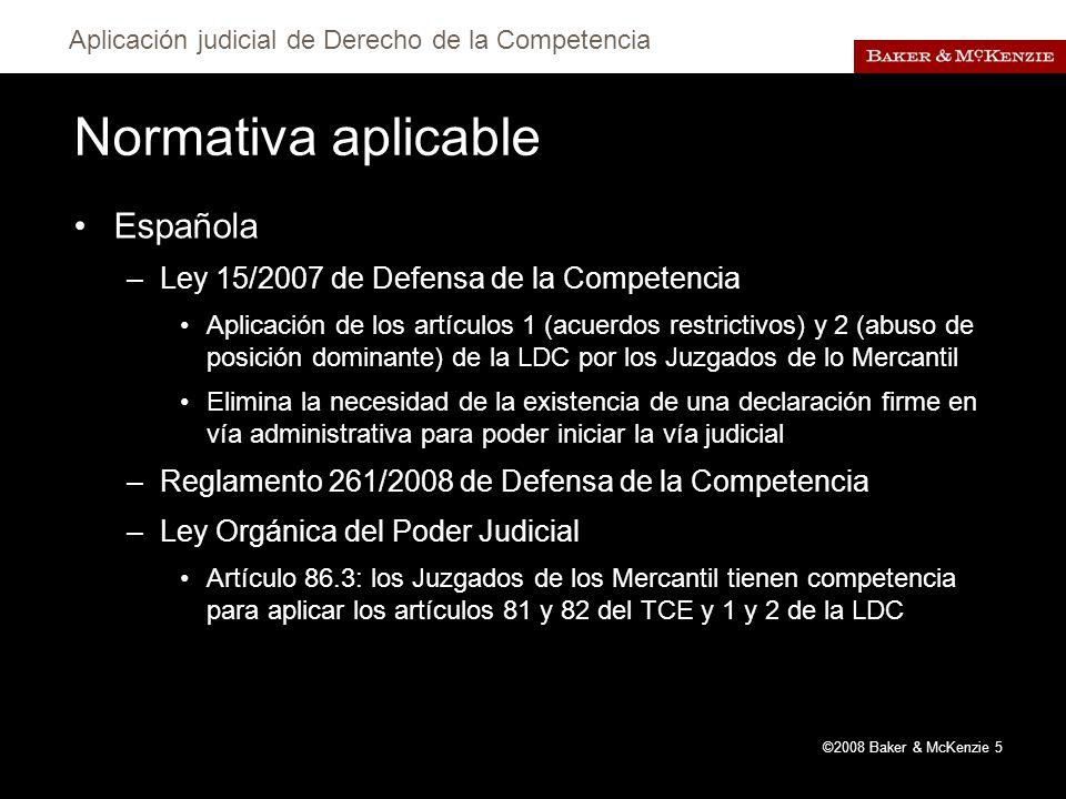 Aplicación judicial de Derecho de la Competencia ©2008 Baker & McKenzie 5 Normativa aplicable Española –Ley 15/2007 de Defensa de la Competencia Aplicación de los artículos 1 (acuerdos restrictivos) y 2 (abuso de posición dominante) de la LDC por los Juzgados de lo Mercantil Elimina la necesidad de la existencia de una declaración firme en vía administrativa para poder iniciar la vía judicial –Reglamento 261/2008 de Defensa de la Competencia –Ley Orgánica del Poder Judicial Artículo 86.3: los Juzgados de los Mercantil tienen competencia para aplicar los artículos 81 y 82 del TCE y 1 y 2 de la LDC