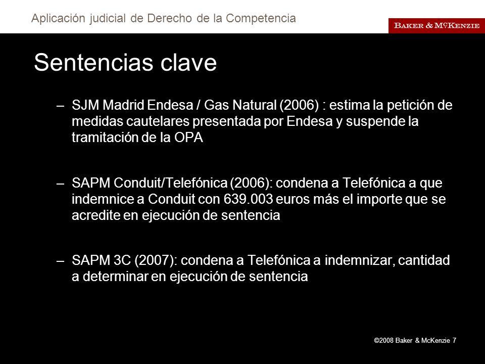 Aplicación judicial de Derecho de la Competencia ©2008 Baker & McKenzie 7 Sentencias clave –SJM Madrid Endesa / Gas Natural (2006) : estima la petición de medidas cautelares presentada por Endesa y suspende la tramitación de la OPA –SAPM Conduit/Telefónica (2006): condena a Telefónica a que indemnice a Conduit con 639.003 euros más el importe que se acredite en ejecución de sentencia –SAPM 3C (2007): condena a Telefónica a indemnizar, cantidad a determinar en ejecución de sentencia