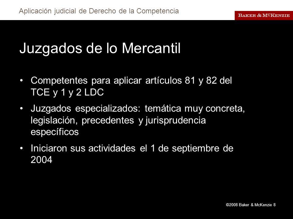 Aplicación judicial de Derecho de la Competencia ©2008 Baker & McKenzie 8 Juzgados de lo Mercantil Competentes para aplicar artículos 81 y 82 del TCE y 1 y 2 LDC Juzgados especializados: temática muy concreta, legislación, precedentes y jurisprudencia específicos Iniciaron sus actividades el 1 de septiembre de 2004