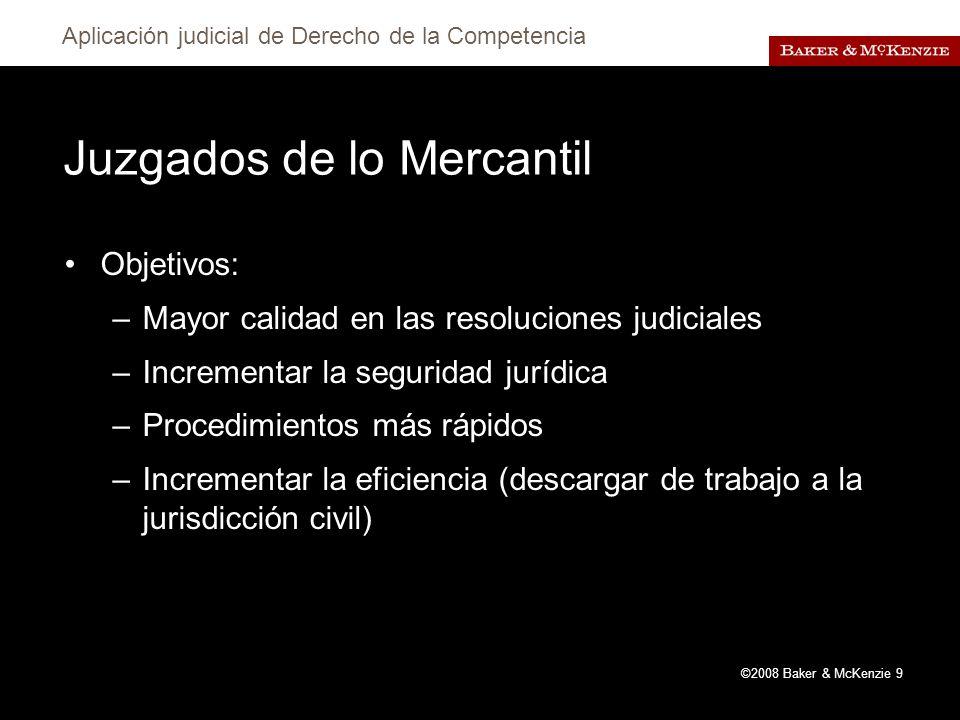 Aplicación judicial de Derecho de la Competencia ©2008 Baker & McKenzie 9 Juzgados de lo Mercantil Objetivos: –Mayor calidad en las resoluciones judiciales –Incrementar la seguridad jurídica –Procedimientos más rápidos –Incrementar la eficiencia (descargar de trabajo a la jurisdicción civil)