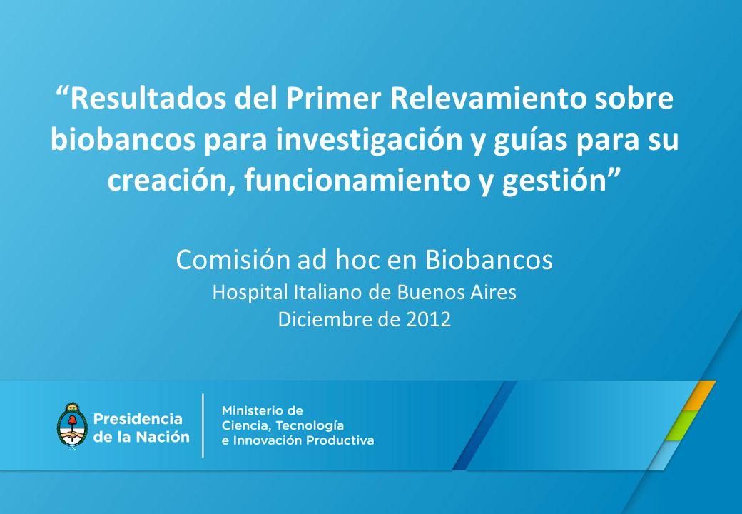 Resultados del Primer Relevamiento sobre biobancos para investigación y guías para su creación, funcionamiento y gestión Comisión ad hoc en Biobancos Hospital Italiano de Buenos Aires Diciembre de 2012