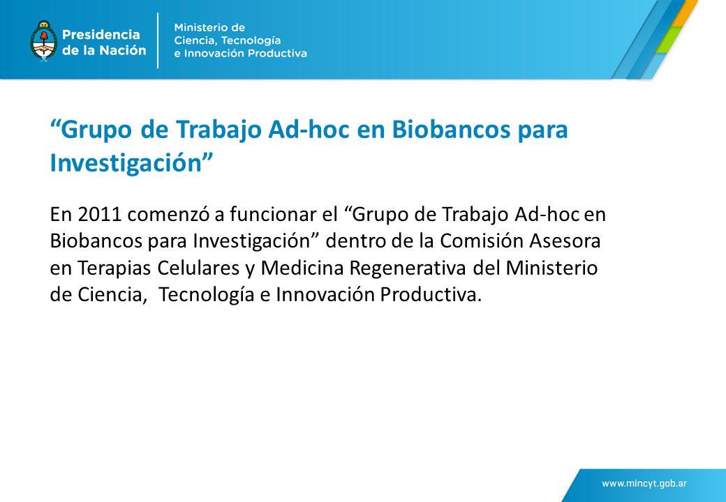 Grupo de Trabajo Ad-hoc en Biobancos para Investigación En 2011 comenzó a funcionar el Grupo de Trabajo Ad-hoc en Biobancos para Investigación dentro de la Comisión Asesora en Terapias Celulares y Medicina Regenerativa del Ministerio de Ciencia, Tecnología e Innovación Productiva.