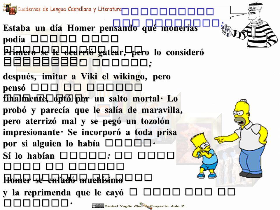 Inventemos una historia : Primero se le ocurrió gatear, pero lo consideró demasiado simple ; Estaba un día Homer pensando qué monerías podía hacer para impresionar a un invitado.