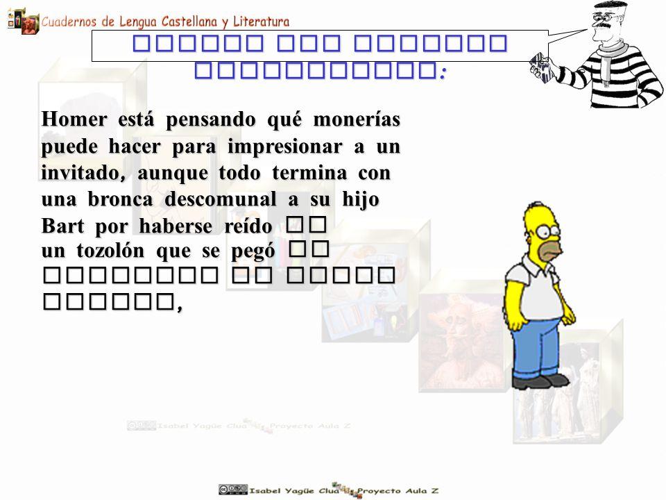 Homer est á pensando qué monerías puede hacer para impresionar a un invitado, aunque todo termina con una bronca descomunal a su hijo Bart por haberse reído de Veamos una tercera posibilidad : un tozolón que se pegó al realizar un salto mortal,