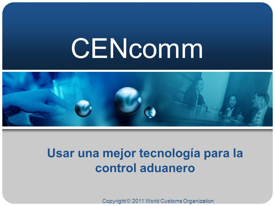 CENcomm Copyright © 2011 World Customs Organization Usar una mejor tecnología para la control aduanero