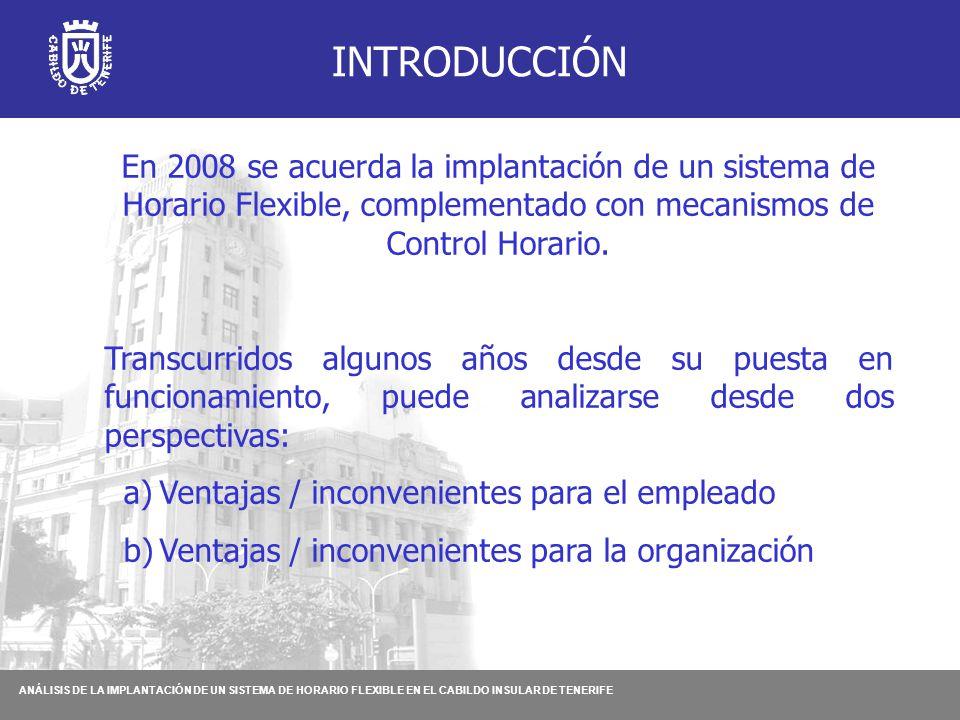 ANÁLISIS DE LA IMPLANTACIÓN DE UN SISTEMA DE HORARIO FLEXIBLE EN EL CABILDO INSULAR DE TENERIFE INTRODUCCIÓN En 2008 se acuerda la implantación de un sistema de Horario Flexible, complementado con mecanismos de Control Horario.