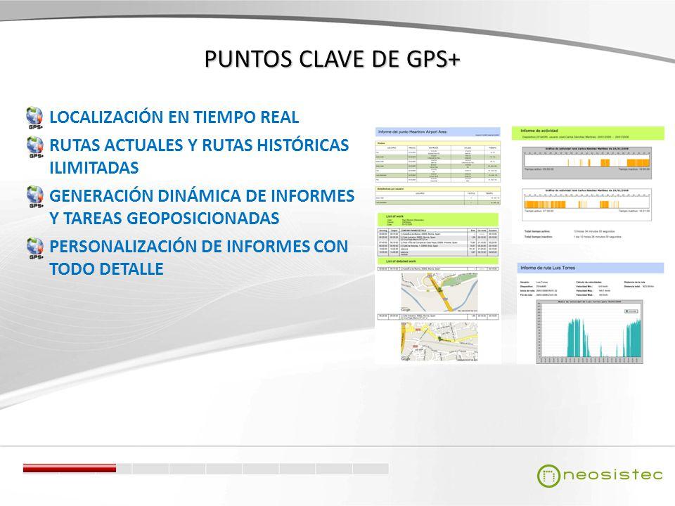 PUNTOS CLAVE DE GPS+ LOCALIZACIÓN EN TIEMPO REAL RUTAS ACTUALES Y RUTAS HISTÓRICAS ILIMITADAS GENERACIÓN DINÁMICA DE INFORMES Y TAREAS GEOPOSICIONADAS PERSONALIZACIÓN DE INFORMES CON TODO DETALLE