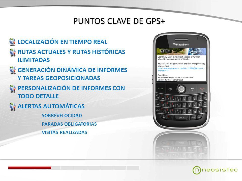 PUNTOS CLAVE DE GPS+ LOCALIZACIÓN EN TIEMPO REAL RUTAS ACTUALES Y RUTAS HISTÓRICAS ILIMITADAS GENERACIÓN DINÁMICA DE INFORMES Y TAREAS GEOPOSICIONADAS PERSONALIZACIÓN DE INFORMES CON TODO DETALLE ALERTAS AUTOMÁTICAS SOBREVELOCIDAD PARADAS OBLIGATORIAS VISITAS REALIZADAS
