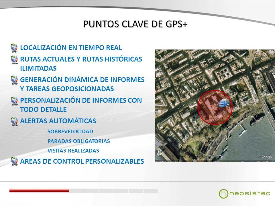 PUNTOS CLAVE DE GPS+ LOCALIZACIÓN EN TIEMPO REAL RUTAS ACTUALES Y RUTAS HISTÓRICAS ILIMITADAS GENERACIÓN DINÁMICA DE INFORMES Y TAREAS GEOPOSICIONADAS PERSONALIZACIÓN DE INFORMES CON TODO DETALLE ALERTAS AUTOMÁTICAS SOBREVELOCIDAD PARADAS OBLIGATORIAS VISITAS REALIZADAS AREAS DE CONTROL PERSONALIZABLES