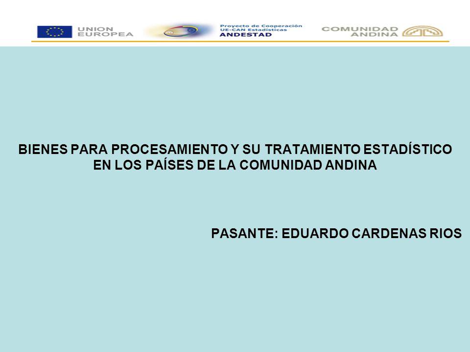 BIENES PARA PROCESAMIENTO Y SU TRATAMIENTO ESTADÍSTICO EN LOS PAÍSES DE LA COMUNIDAD ANDINA PASANTE: EDUARDO CARDENAS RIOS