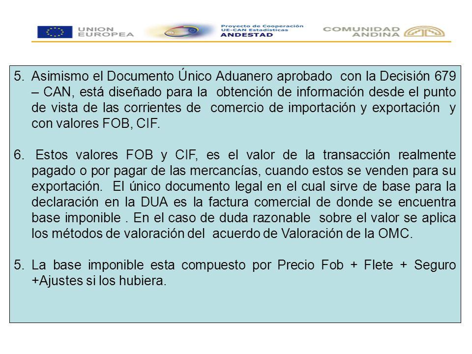 5.Asimismo el Documento Único Aduanero aprobado con la Decisión 679 – CAN, está diseñado para la obtención de información desde el punto de vista de las corrientes de comercio de importación y exportación y con valores FOB, CIF.