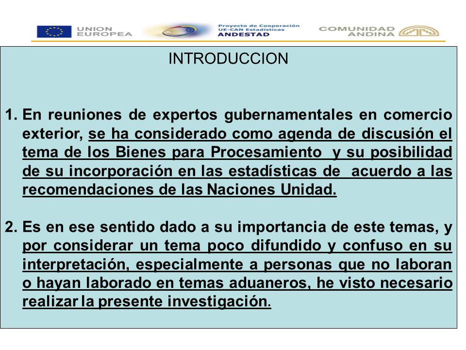 INTRODUCCION 1.En reuniones de expertos gubernamentales en comercio exterior, se ha considerado como agenda de discusión el tema de los Bienes para Procesamiento y su posibilidad de su incorporación en las estadísticas de acuerdo a las recomendaciones de las Naciones Unidad.
