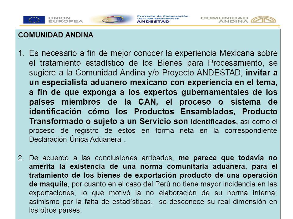 COMUNIDAD ANDINA 1.Es necesario a fin de mejor conocer la experiencia Mexicana sobre el tratamiento estadístico de los Bienes para Procesamiento, se sugiere a la Comunidad Andina y/o Proyecto ANDESTAD, invitar a un especialista aduanero mexicano con experiencia en el tema, a fin de que exponga a los expertos gubernamentales de los países miembros de la CAN, el proceso o sistema de identificación cómo los Productos Ensamblados, Producto Transformado o sujeto a un Servicio son identificados, así como el proceso de registro de éstos en forma neta en la correspondiente Declaración Única Aduanera.