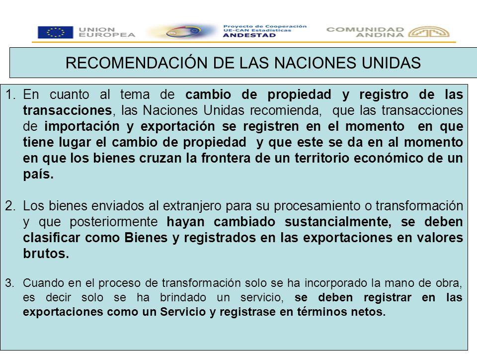 RECOMENDACIÓN DE LAS NACIONES UNIDAS 1.En cuanto al tema de cambio de propiedad y registro de las transacciones, las Naciones Unidas recomienda, que las transacciones de importación y exportación se registren en el momento en que tiene lugar el cambio de propiedad y que este se da en al momento en que los bienes cruzan la frontera de un territorio económico de un país.