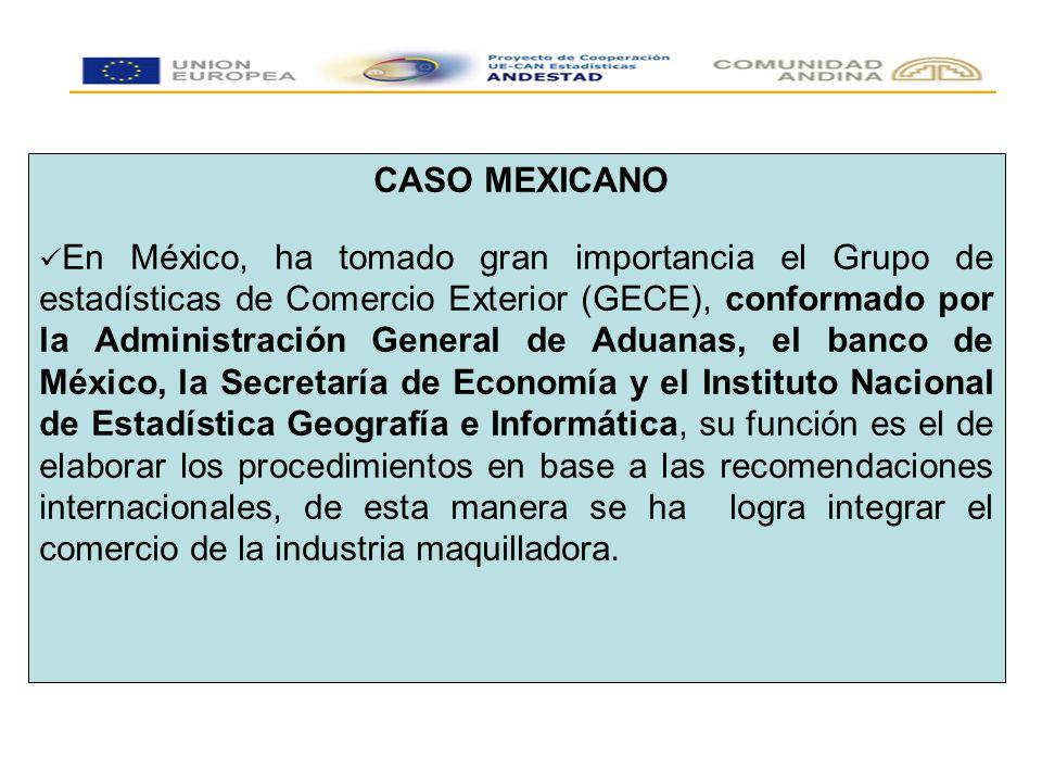CASO MEXICANO En México, ha tomado gran importancia el Grupo de estadísticas de Comercio Exterior (GECE), conformado por la Administración General de Aduanas, el banco de México, la Secretaría de Economía y el Instituto Nacional de Estadística Geografía e Informática, su función es el de elaborar los procedimientos en base a las recomendaciones internacionales, de esta manera se ha logra integrar el comercio de la industria maquilladora.