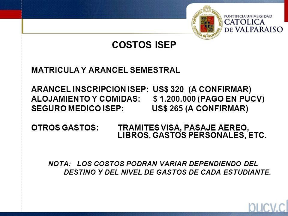 COSTOS ISEP MATRICULA Y ARANCEL SEMESTRAL ARANCEL INSCRIPCION ISEP: US$ 320 (A CONFIRMAR) ALOJAMIENTO Y COMIDAS: $ 1.200.000 (PAGO EN PUCV) SEGURO MEDICO ISEP: US$ 265 (A CONFIRMAR) OTROS GASTOS: TRAMITES VISA, PASAJE AEREO, LIBROS, GASTOS PERSONALES, ETC.