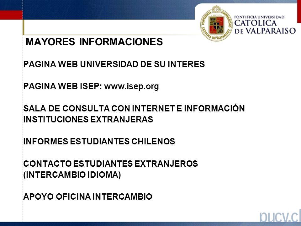 MAYORES INFORMACIONES PAGINA WEB UNIVERSIDAD DE SU INTERES PAGINA WEB ISEP: www.isep.org SALA DE CONSULTA CON INTERNET E INFORMACIÓN INSTITUCIONES EXTRANJERAS INFORMES ESTUDIANTES CHILENOS CONTACTO ESTUDIANTES EXTRANJEROS (INTERCAMBIO IDIOMA) APOYO OFICINA INTERCAMBIO