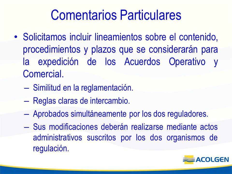 Comentarios Particulares Solicitamos incluir lineamientos sobre el contenido, procedimientos y plazos que se considerarán para la expedición de los Acuerdos Operativo y Comercial.