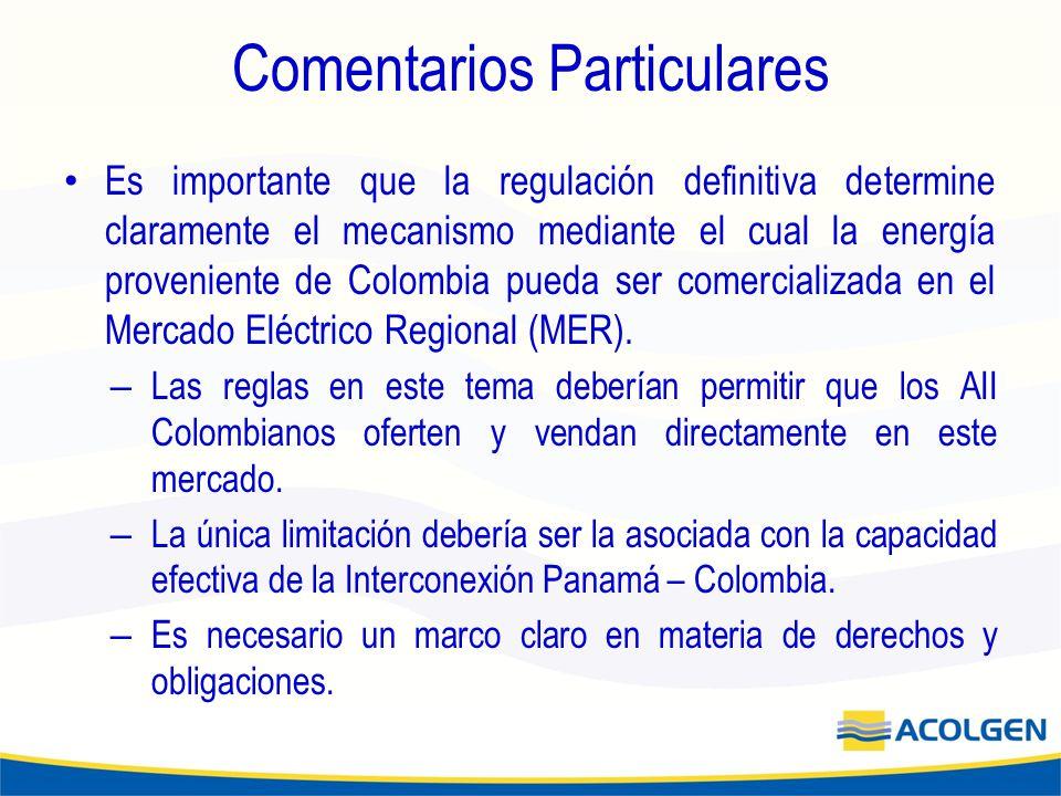 Comentarios Particulares Es importante que la regulación definitiva determine claramente el mecanismo mediante el cual la energía proveniente de Colombia pueda ser comercializada en el Mercado Eléctrico Regional (MER).