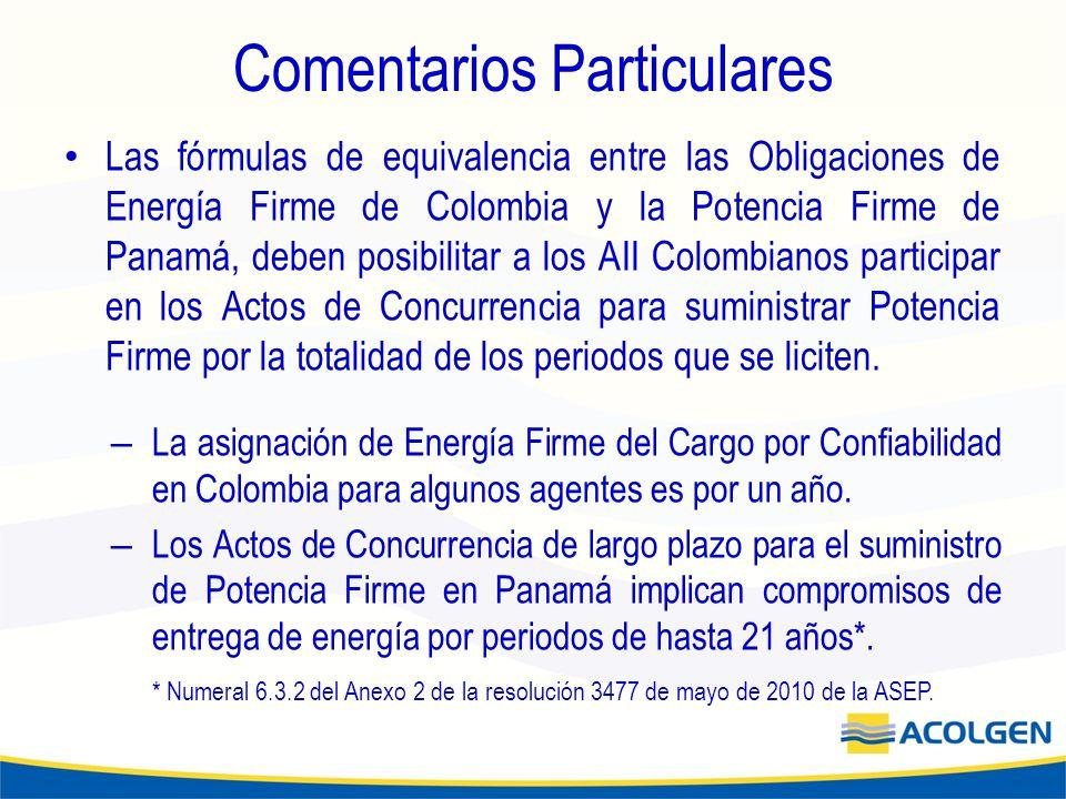 Comentarios Particulares Las fórmulas de equivalencia entre las Obligaciones de Energía Firme de Colombia y la Potencia Firme de Panamá, deben posibilitar a los AII Colombianos participar en los Actos de Concurrencia para suministrar Potencia Firme por la totalidad de los periodos que se liciten.