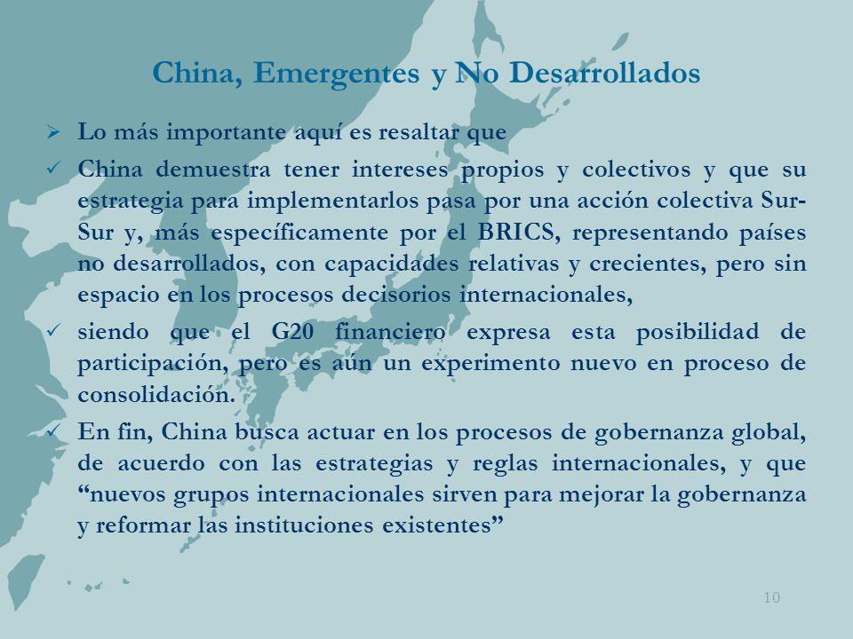 China, Emergentes y No Desarrollados  Lo más importante aquí es resaltar que China demuestra tener intereses propios y colectivos y que su estrategia para implementarlos pasa por una acción colectiva Sur- Sur y, más específicamente por el BRICS, representando países no desarrollados, con capacidades relativas y crecientes, pero sin espacio en los procesos decisorios internacionales, siendo que el G20 financiero expresa esta posibilidad de participación, pero es aún un experimento nuevo en proceso de consolidación.