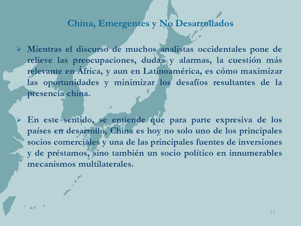 China, Emergentes y No Desarrollados  Mientras el discurso de muchos analistas occidentales pone de relieve las preocupaciones, dudas y alarmas, la cuestión más relevante en África, y aun en Latinoamérica, es cómo maximizar las oportunidades y minimizar los desafíos resultantes de la presencia china.