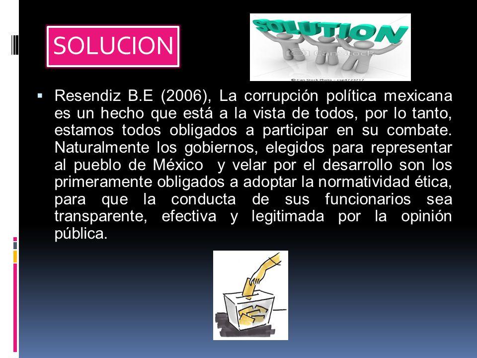 SOLUCION  Resendiz B.E (2006), La corrupción política mexicana es un hecho que está a la vista de todos, por lo tanto, estamos todos obligados a participar en su combate.