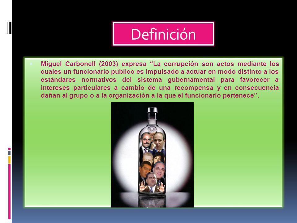 Definición  Miguel Carbonell (2003) expresa La corrupción son actos mediante los cuales un funcionario público es impulsado a actuar en modo distinto a los estándares normativos del sistema gubernamental para favorecer a intereses particulares a cambio de una recompensa y en consecuencia dañan al grupo o a la organización a la que el funcionario pertenece .