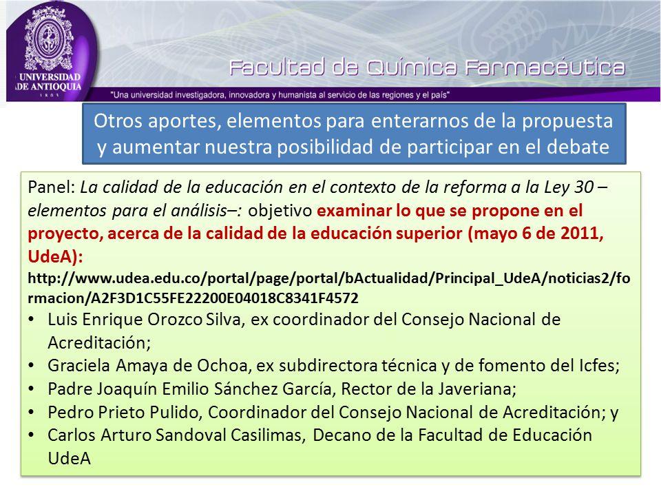 Panel: La calidad de la educación en el contexto de la reforma a la Ley 30 – elementos para el análisis–: objetivo examinar lo que se propone en el proyecto, acerca de la calidad de la educación superior (mayo 6 de 2011, UdeA): http://www.udea.edu.co/portal/page/portal/bActualidad/Principal_UdeA/noticias2/fo rmacion/A2F3D1C55FE22200E04018C8341F4572 Luis Enrique Orozco Silva, ex coordinador del Consejo Nacional de Acreditación; Graciela Amaya de Ochoa, ex subdirectora técnica y de fomento del Icfes; Padre Joaquín Emilio Sánchez García, Rector de la Javeriana; Pedro Prieto Pulido, Coordinador del Consejo Nacional de Acreditación; y Carlos Arturo Sandoval Casilimas, Decano de la Facultad de Educación UdeA Panel: La calidad de la educación en el contexto de la reforma a la Ley 30 – elementos para el análisis–: objetivo examinar lo que se propone en el proyecto, acerca de la calidad de la educación superior (mayo 6 de 2011, UdeA): http://www.udea.edu.co/portal/page/portal/bActualidad/Principal_UdeA/noticias2/fo rmacion/A2F3D1C55FE22200E04018C8341F4572 Luis Enrique Orozco Silva, ex coordinador del Consejo Nacional de Acreditación; Graciela Amaya de Ochoa, ex subdirectora técnica y de fomento del Icfes; Padre Joaquín Emilio Sánchez García, Rector de la Javeriana; Pedro Prieto Pulido, Coordinador del Consejo Nacional de Acreditación; y Carlos Arturo Sandoval Casilimas, Decano de la Facultad de Educación UdeA Otros aportes, elementos para enterarnos de la propuesta y aumentar nuestra posibilidad de participar en el debate