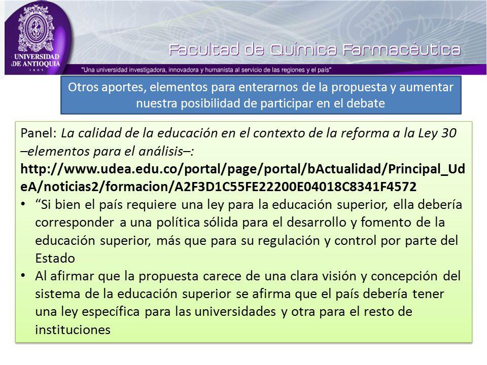 Panel: La calidad de la educación en el contexto de la reforma a la Ley 30 –elementos para el análisis–: http://www.udea.edu.co/portal/page/portal/bActualidad/Principal_Ud eA/noticias2/formacion/A2F3D1C55FE22200E04018C8341F4572 Si bien el país requiere una ley para la educación superior, ella debería corresponder a una política sólida para el desarrollo y fomento de la educación superior, más que para su regulación y control por parte del Estado Al afirmar que la propuesta carece de una clara visión y concepción del sistema de la educación superior se afirma que el país debería tener una ley específica para las universidades y otra para el resto de instituciones Panel: La calidad de la educación en el contexto de la reforma a la Ley 30 –elementos para el análisis–: http://www.udea.edu.co/portal/page/portal/bActualidad/Principal_Ud eA/noticias2/formacion/A2F3D1C55FE22200E04018C8341F4572 Si bien el país requiere una ley para la educación superior, ella debería corresponder a una política sólida para el desarrollo y fomento de la educación superior, más que para su regulación y control por parte del Estado Al afirmar que la propuesta carece de una clara visión y concepción del sistema de la educación superior se afirma que el país debería tener una ley específica para las universidades y otra para el resto de instituciones Otros aportes, elementos para enterarnos de la propuesta y aumentar nuestra posibilidad de participar en el debate